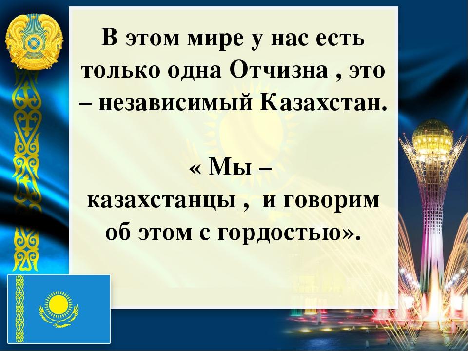 В этом мире у нас есть только одна Отчизна , это – независимый Казахстан. «...