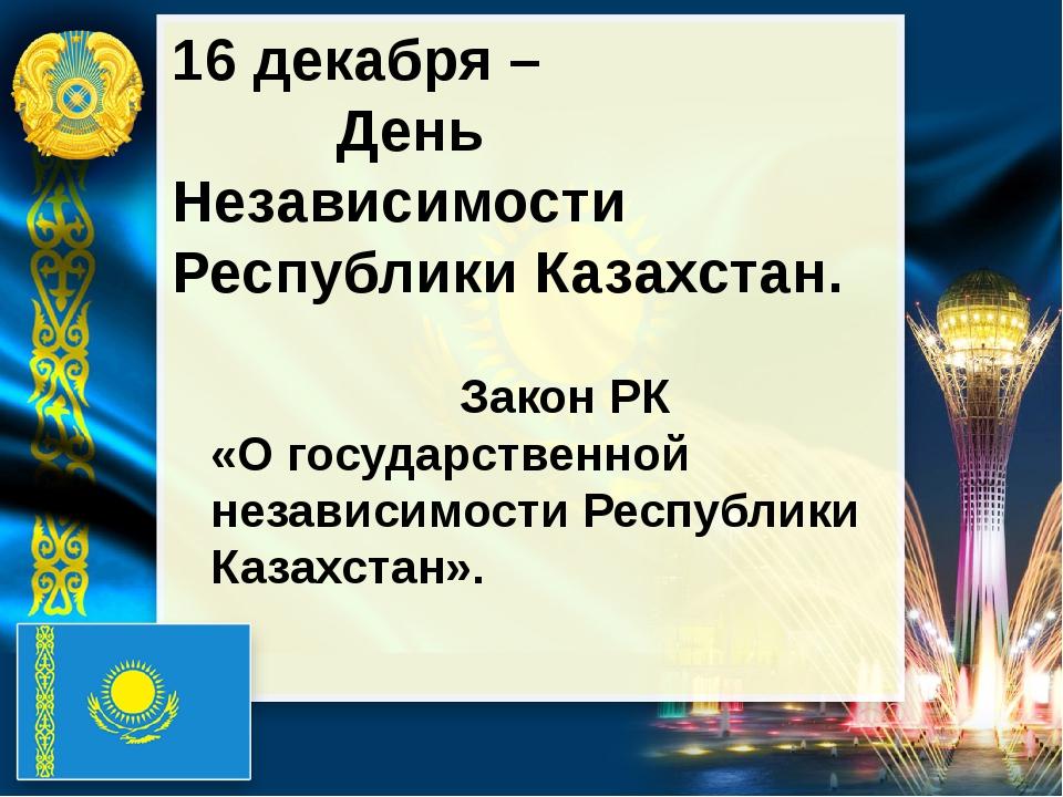 16 декабря – День Независимости Республики Казахстан. Закон РК «О государств...