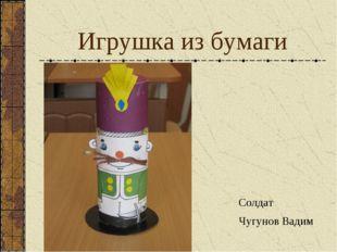 Игрушка из бумаги Солдат Чугунов Вадим