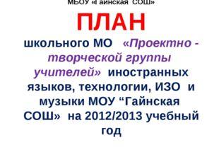 МБОУ «Гайнская СОШ» ПЛАН школьного МО «Проектно - творческой группы учителей