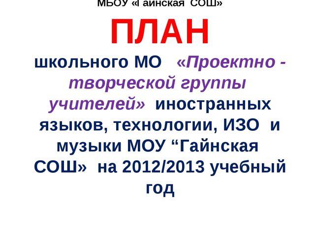 МБОУ «Гайнская СОШ» ПЛАН школьного МО «Проектно - творческой группы учителей...