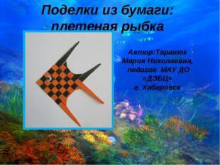 Поделки из бумаги: плетеная рыбка Автор:Таранюк Мария Николаевна, педагог МАУ