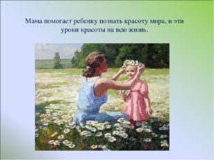 Мама помогает ребенку познать красоту мира, и эти уроки красоты на всю жизнь.