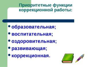 Приоритетные функции коррекционной работы: образовательная; воспитательная; о