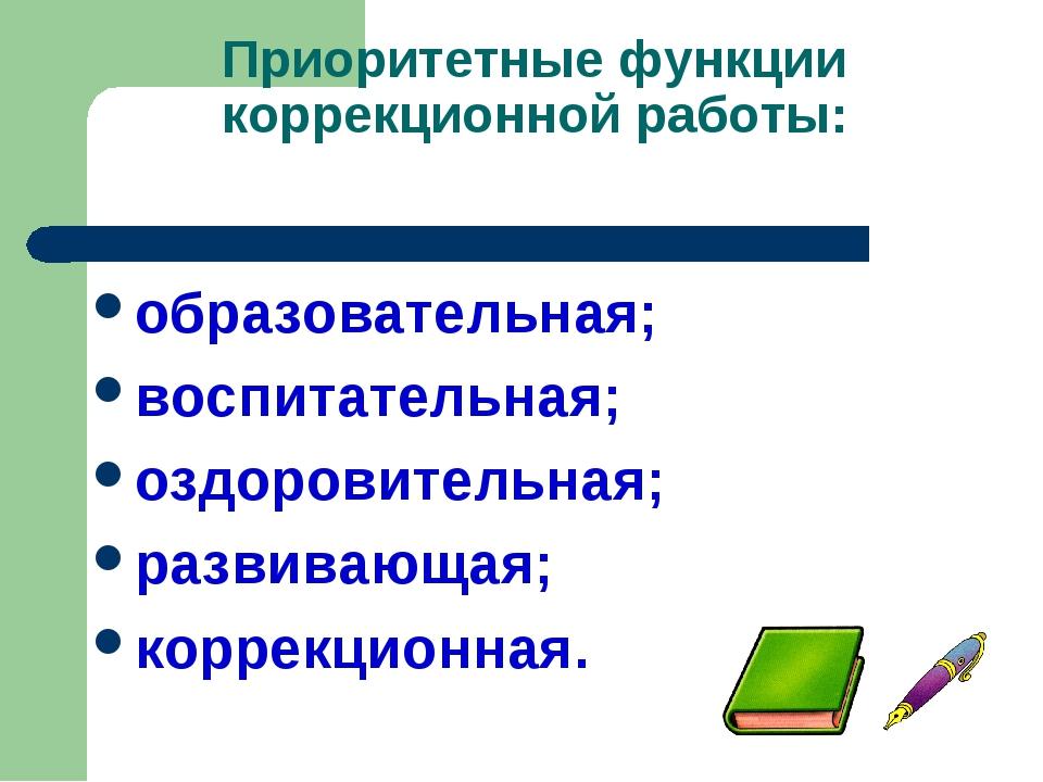 Приоритетные функции коррекционной работы: образовательная; воспитательная; о...