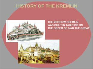 HISTORY OF THE KREMLIN THE MOSCOW KREMLIN WAS BUILT IN 1482-1495 ON THE ORDER