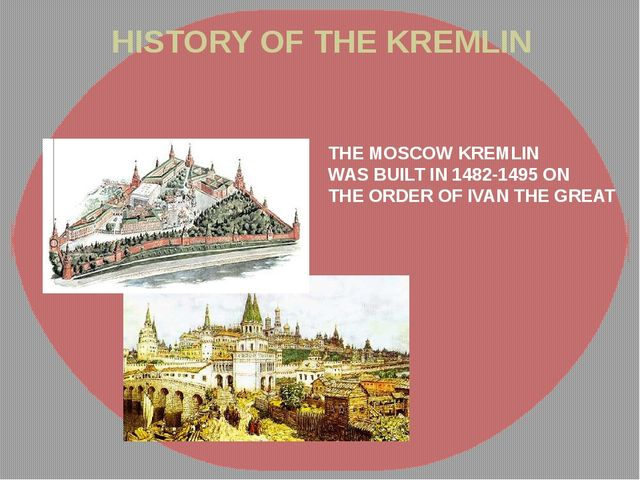 HISTORY OF THE KREMLIN THE MOSCOW KREMLIN WAS BUILT IN 1482-1495 ON THE ORDER...