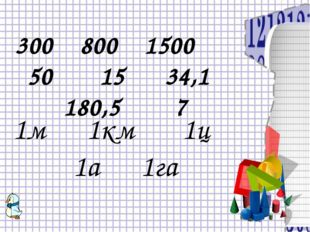 300 800 1500 50 15 34,1 180,5 7 1м 1км 1ц 1а 1га