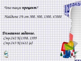 Что такое процент? Найдите 1% от 300, 500, 1300, 47000 Домашнее задание. Стр.