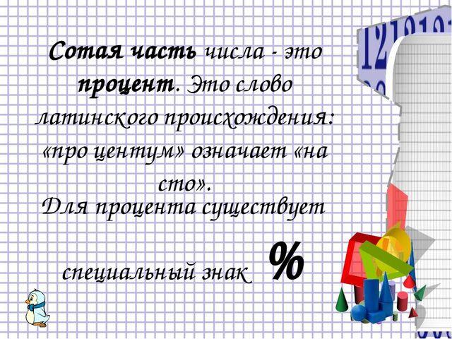 Сотая часть числа - это процент. Это слово латинского происхождения: «про цен...