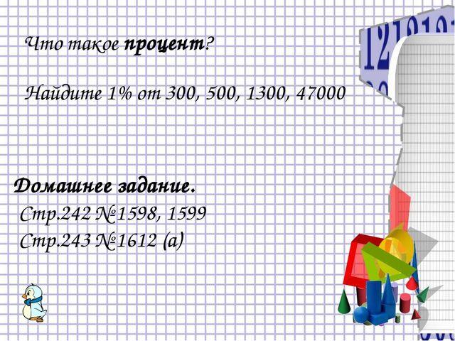 Что такое процент? Найдите 1% от 300, 500, 1300, 47000 Домашнее задание. Стр....