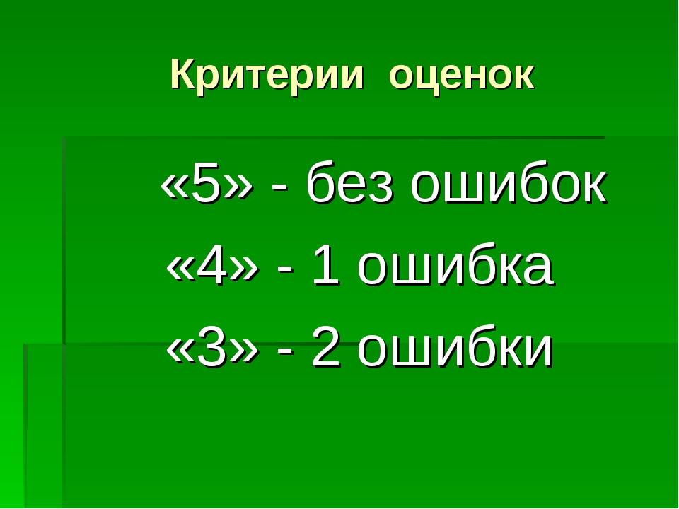 Критерии оценок «5» - без ошибок «4» - 1 ошибка «3» - 2 ошибки