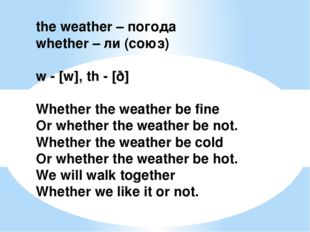 the weather – погода whether – ли (союз) w - [w], th - [ð] Whether the weathe
