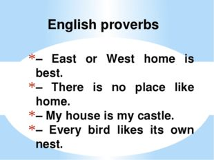 – East or West home is best. – There is no place like home. – My house is my