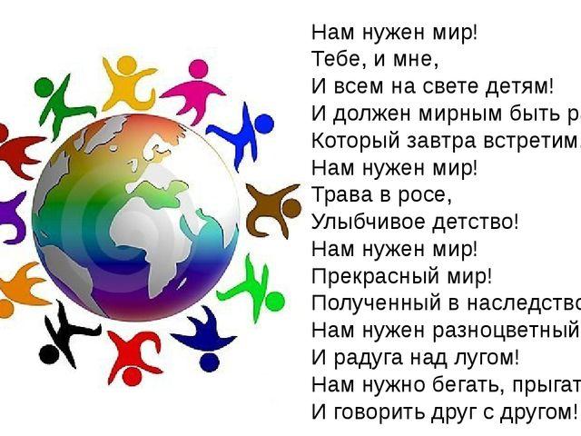 Нам нужен мир! Тебе, и мне, И всем на свете детям! И должен мирным быть рассв...