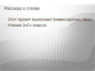 Рассказ о слове Этот проект выполнил Комиссаренко Иван Ученик 3«Г» класса