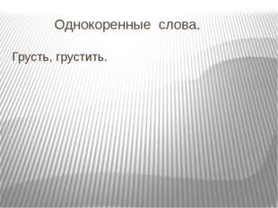 Однокоренные слова. Грусть, грустить.