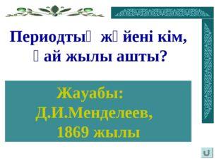 Периодтық жүйені кім, қай жылы ашты? Жауабы: Д.И.Менделеев, 1869 жылы