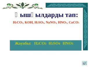Жауабы: H2CO3 H2SO4 HNO3 Қышқылдарды тап: H2CO3, KOH, H2SO4, NaNO3, HNO3, Ca