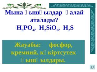 Мына қышқылдар қалай аталады? Н3PO4, H2SiO3, H2S Жауабы: фосфор, кремний, күк