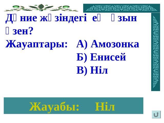 Жауабы: Ніл Дүние жүзіндегі ең ұзын өзен? Жауаптары: А) Амозонка Б) Енисей В)...