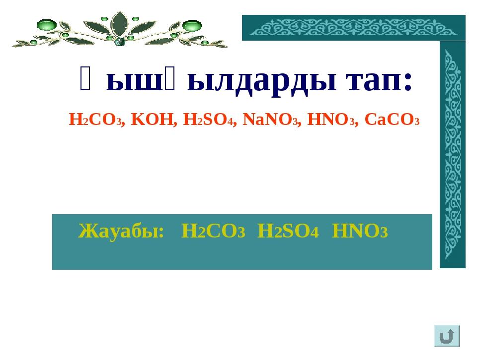 Жауабы: H2CO3 H2SO4 HNO3 Қышқылдарды тап: H2CO3, KOH, H2SO4, NaNO3, HNO3, Ca...