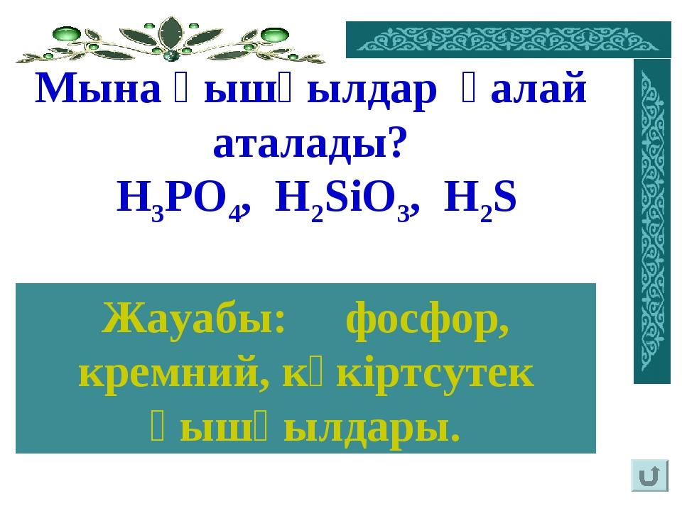 Мына қышқылдар қалай аталады? Н3PO4, H2SiO3, H2S Жауабы: фосфор, кремний, күк...