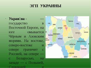 ЭГП УКРАИНЫ Украи́на- — государство в Восточной Европе, на юге омывается Чёр