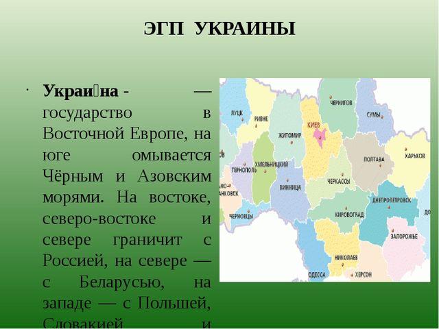 ЭГП УКРАИНЫ Украи́на- — государство в Восточной Европе, на юге омывается Чёр...