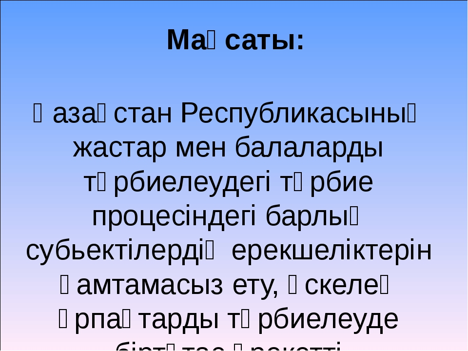 Мақсаты: Қазақстан Республикасының жастар мен балаларды тәрбиелеудегі тәрбие...