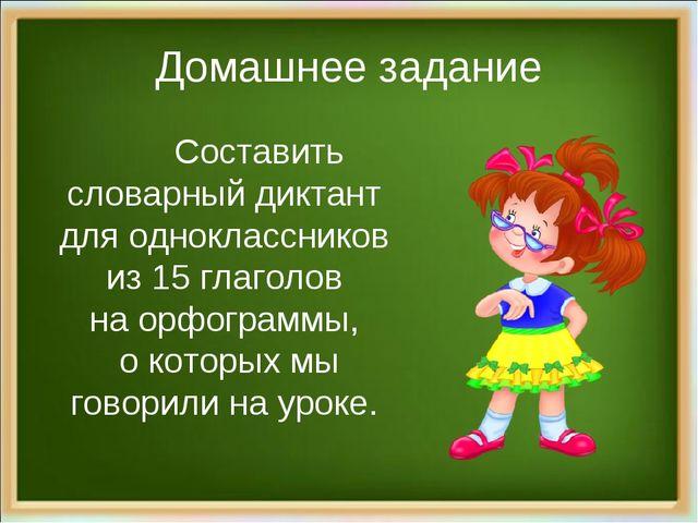 Домашнее задание Составить словарный диктант для одноклассников из 15 глагол...