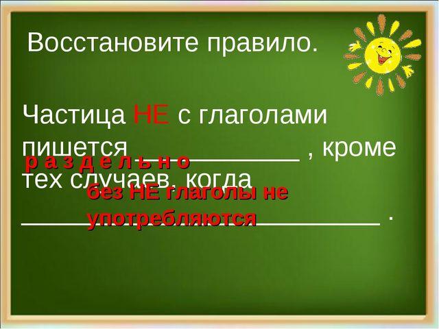 Восстановите правило. Частица НЕ с глаголами пишется ___________ , кроме тех...