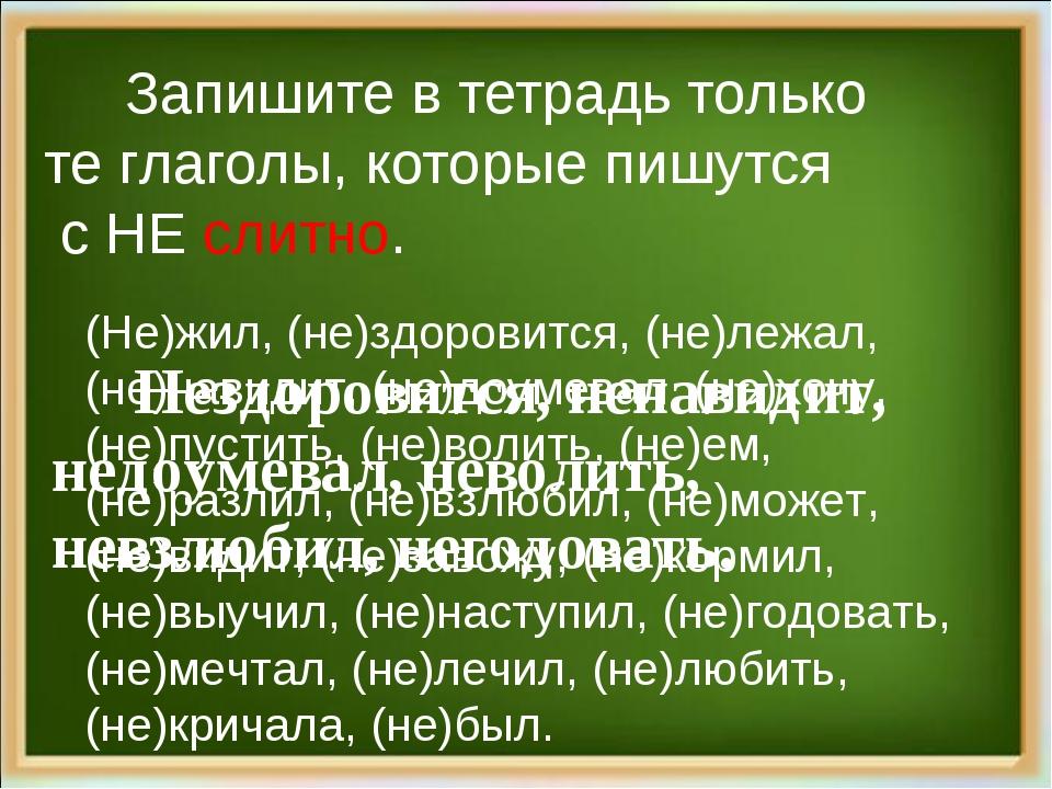 Запишите в тетрадь только те глаголы, которые пишутся с НЕ слитно. (Не)жил,...