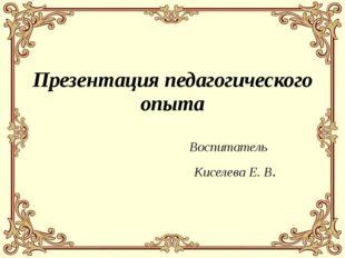 Презентация педагогического опыта Воспитатель Киселева Е. В.