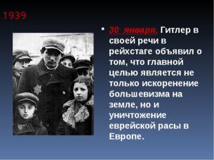 1939 30 января. Гитлер в своей речи в рейхстаге объявил о том, что главной це