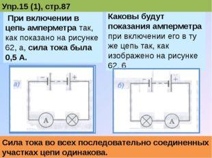 При включении в цепь амперметра так, как показано на рисунке 62, а, сила ток