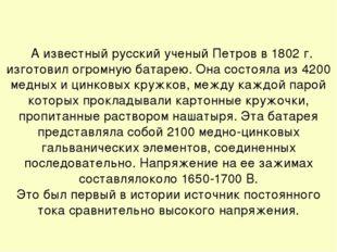 А известный русский ученый Петров в 1802 г. изготовил огромную батарею. Она с