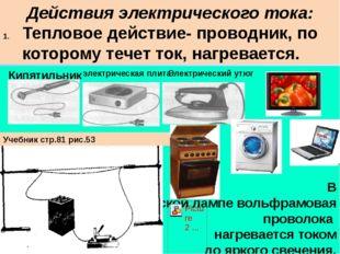 Действия электрического тока: Тепловое действие- проводник, по которому течет