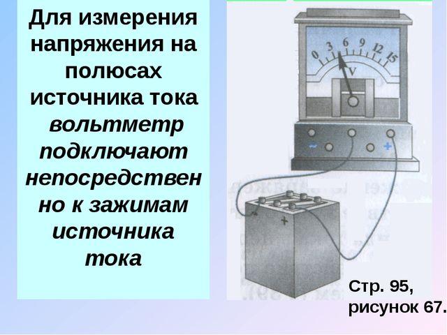 Для измерения напряжения на полюсах источника тока вольтметр подключают непос...