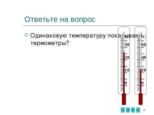 * Ответьте на вопрос Одинаковую температуру показывают термометры? 0 10 20 30