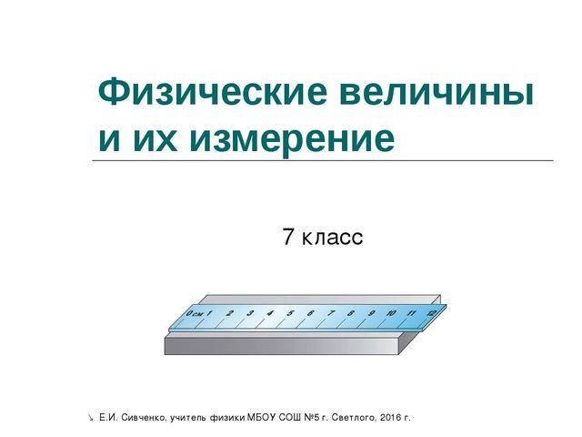 Физические величины и их измерение 7 класс  Е.И. Сивченко, учитель физики МБ...