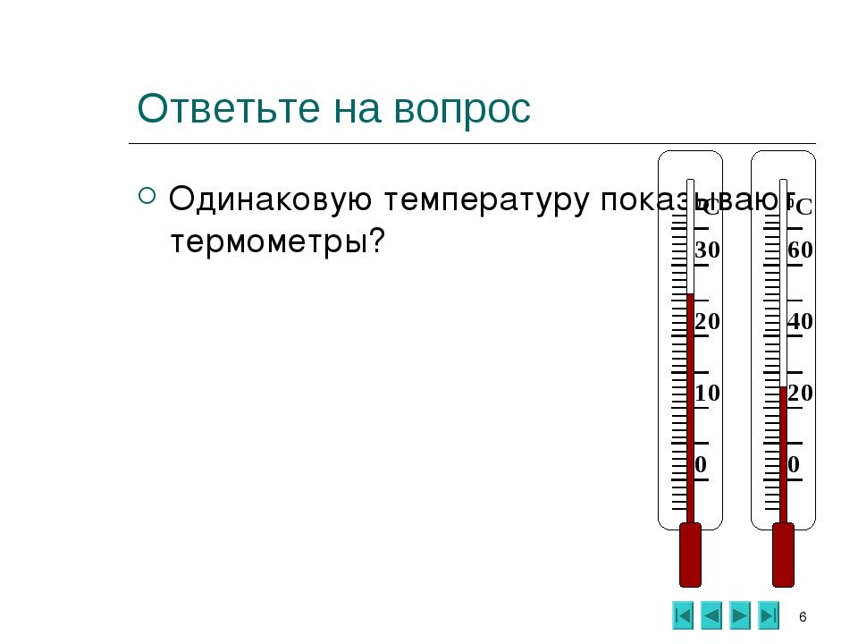 * Ответьте на вопрос Одинаковую температуру показывают термометры? 0 10 20 30...