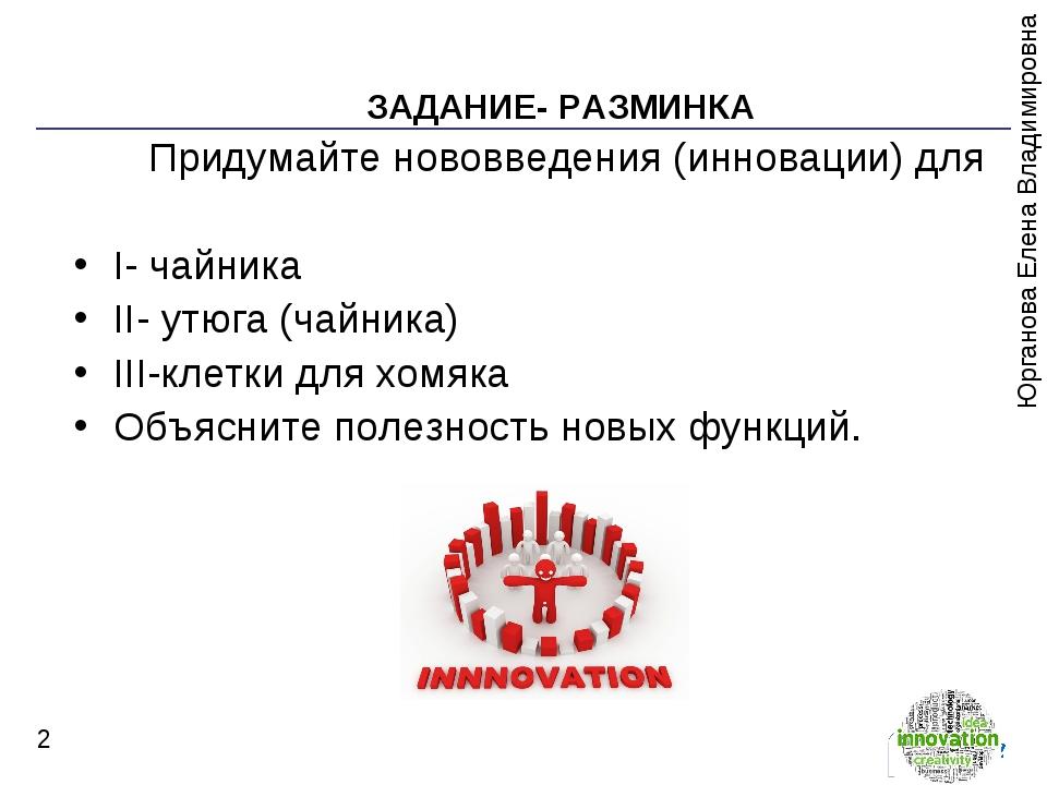 * ЗАДАНИЕ- РАЗМИНКА Придумайте нововведения (инновации) для I- чайника II- ут...