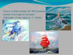 Пьеса «Синяя птица» М. Метерлинка, роман «Бегущая по волнам» и феерия «Алые п