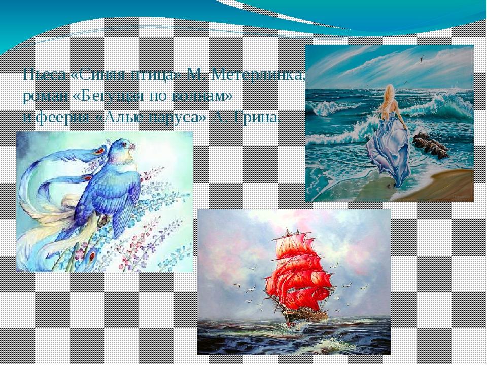 Пьеса «Синяя птица» М. Метерлинка, роман «Бегущая по волнам» и феерия «Алые п...
