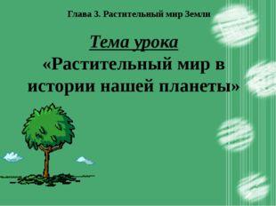Глава 3. Растительный мир Земли Тема урока «Растительный мир в истории нашей