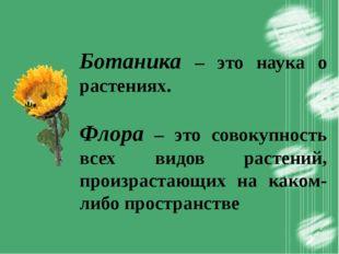 Ботаника – это наука о растениях. Флора – это совокупность всех видов растен