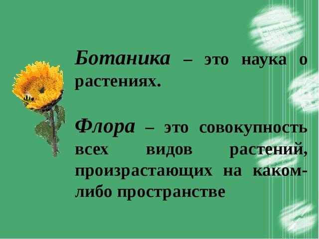 Ботаника – это наука о растениях. Флора – это совокупность всех видов растен...