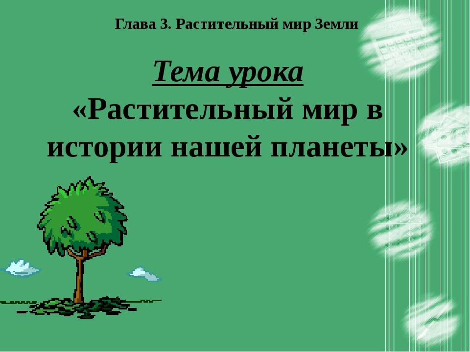 Глава 3. Растительный мир Земли Тема урока «Растительный мир в истории нашей...