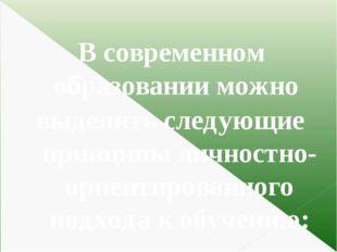 В современном образовании можно выделить следующие принципы личностно-ориент